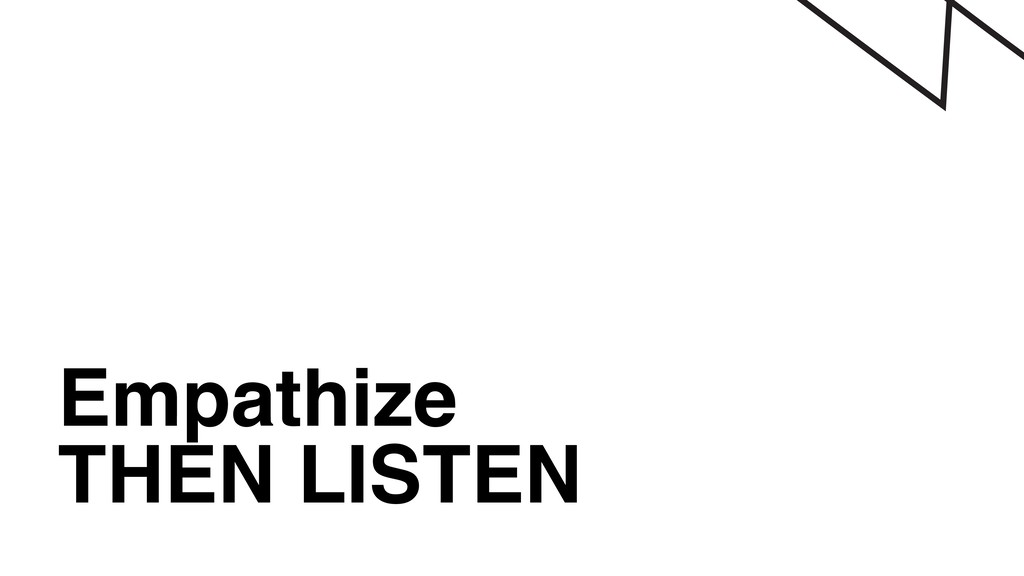Empathize THEN LISTEN