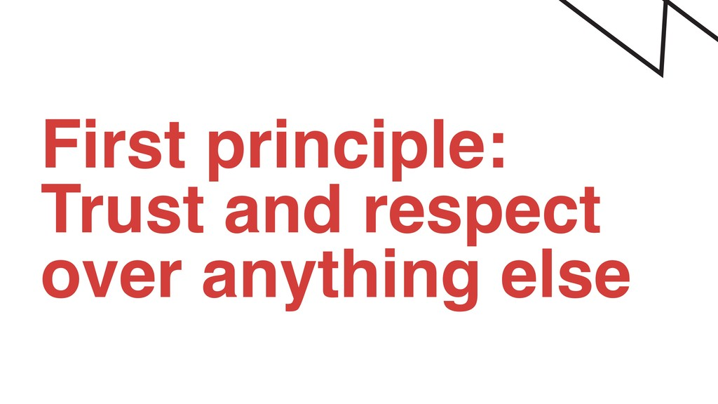 First principle: Trust and respect over anythin...