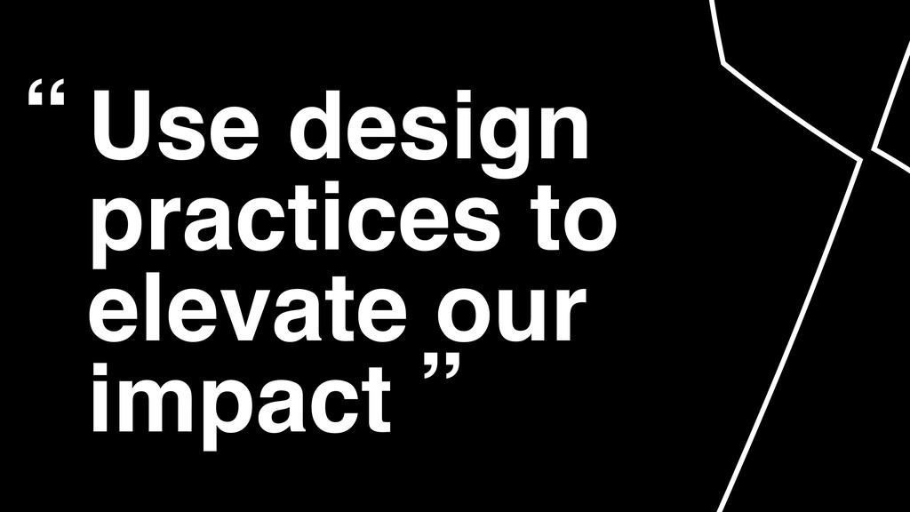 "Use design practices to elevate our impact "" """