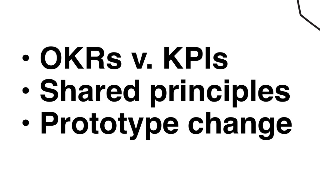 • OKRs v. KPIs • Shared principles • Prototype ...