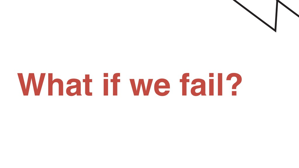 What if we fail?
