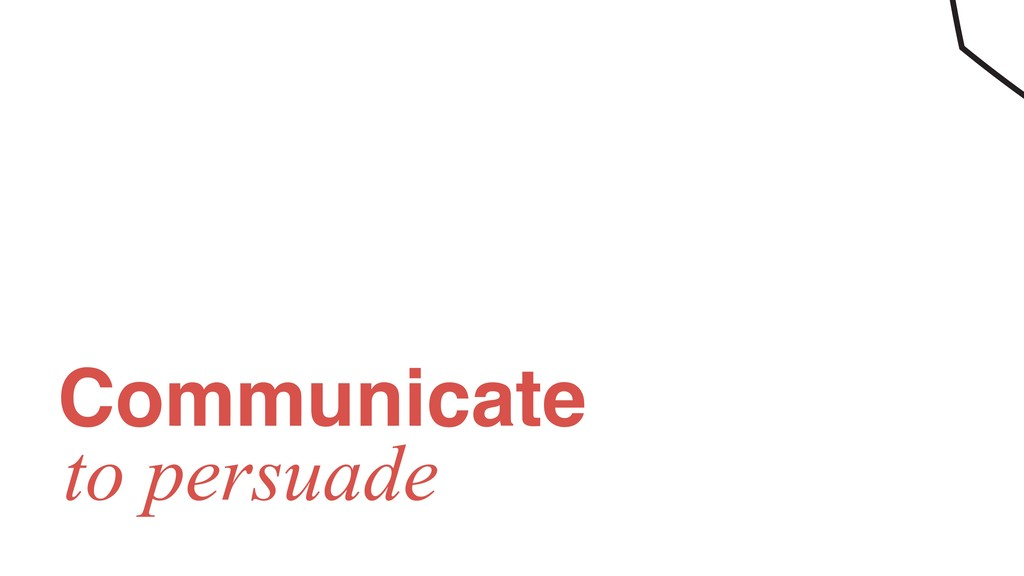 Communicate to persuade