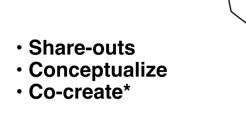 • Share-outs • Conceptualize • Co-create*