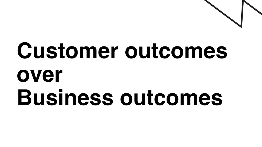 Customer outcomes over Business outcomes