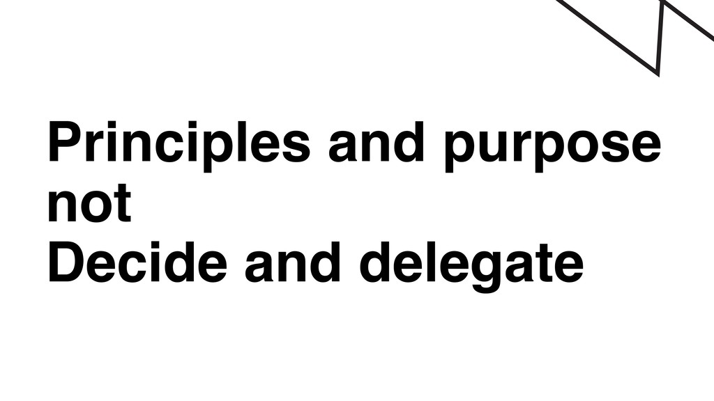 Principles and purpose not Decide and delegate