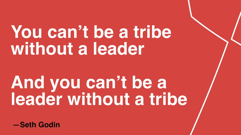 —Seth Godin You can't be a tribe without a lead...