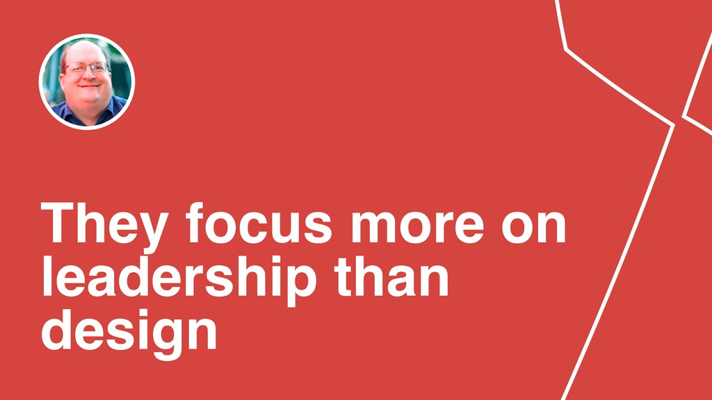 They focus more on leadership than design