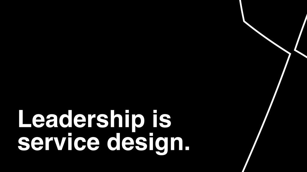 Leadership is service design.
