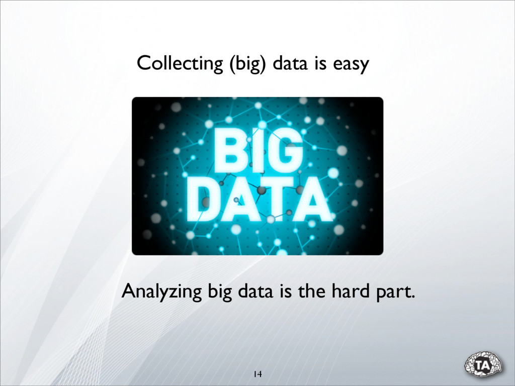 14 Collecting (big) data is easy Analyzing big ...