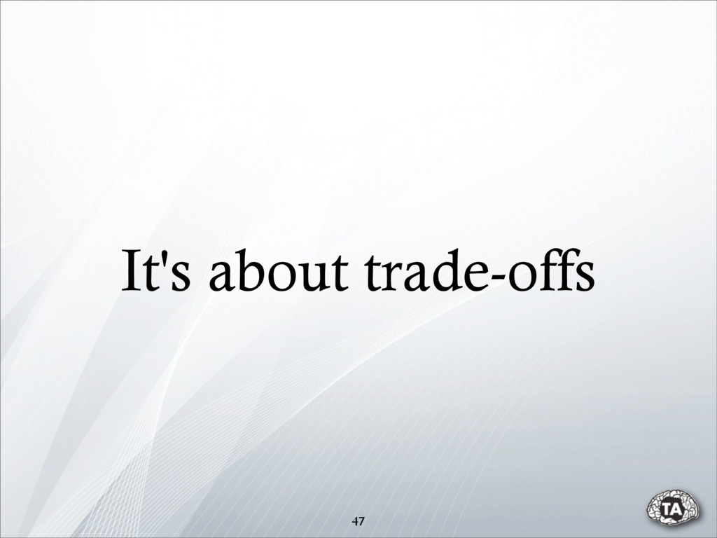 It's about trade-offs 47