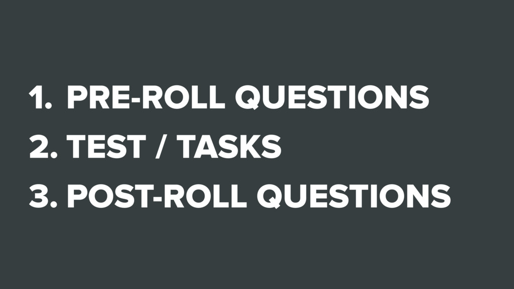 1. PRE-ROLL QUESTIONS 2. TEST / TASKS 3. POST-R...