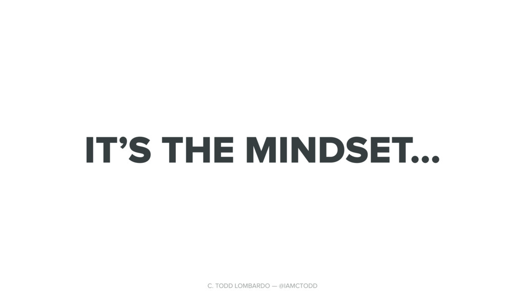 IT'S THE MINDSET… C. TODD LOMBARDO — @IAMCTODD