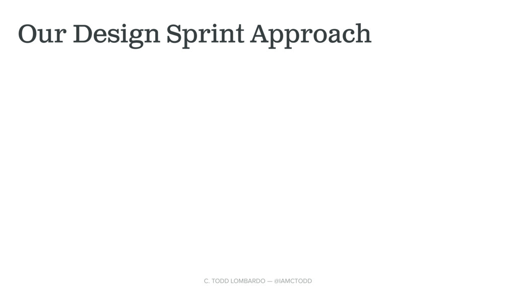 Our Design Sprint Approach C. TODD LOMBARDO — @...