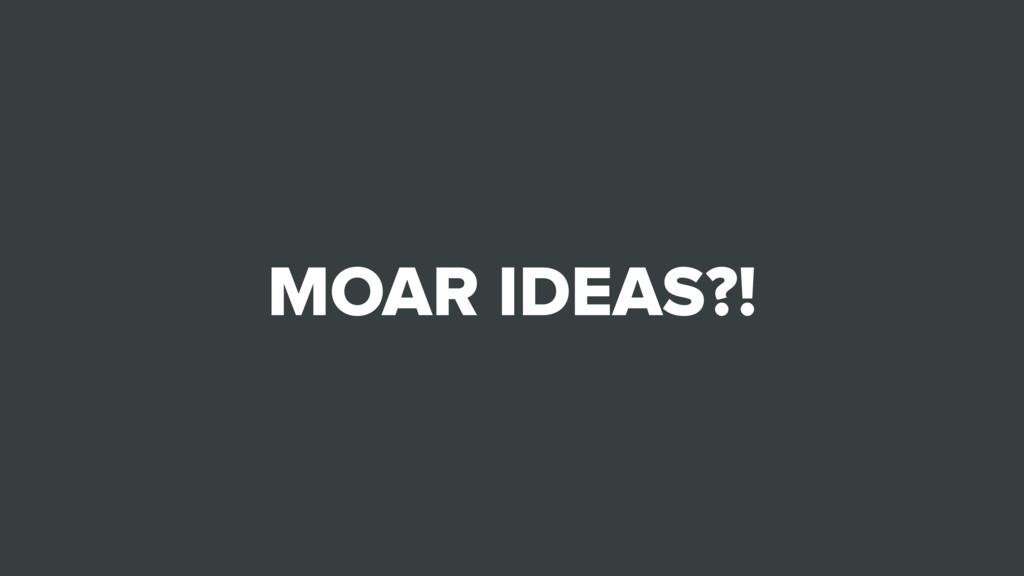 MOAR IDEAS?!