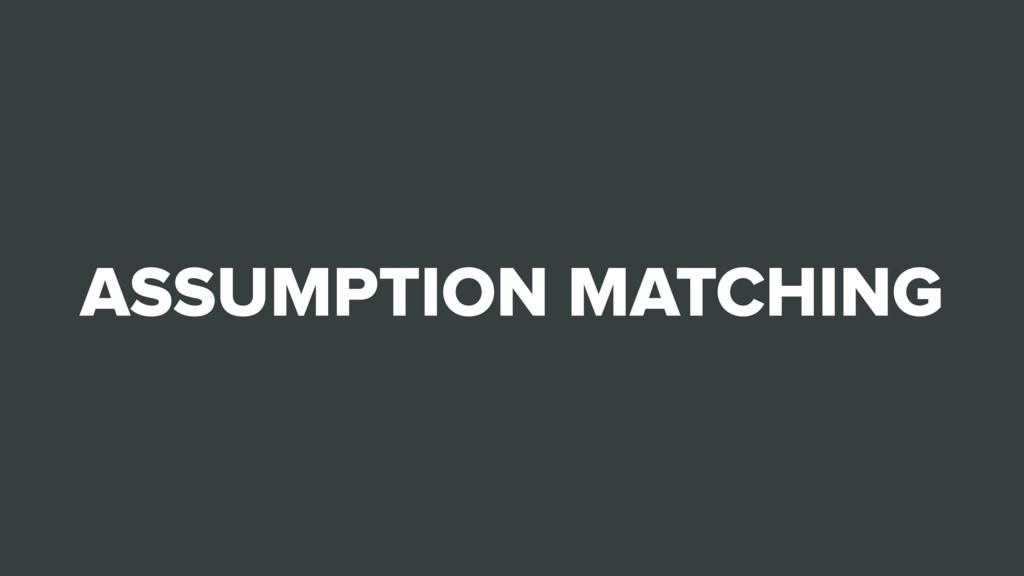 ASSUMPTION MATCHING