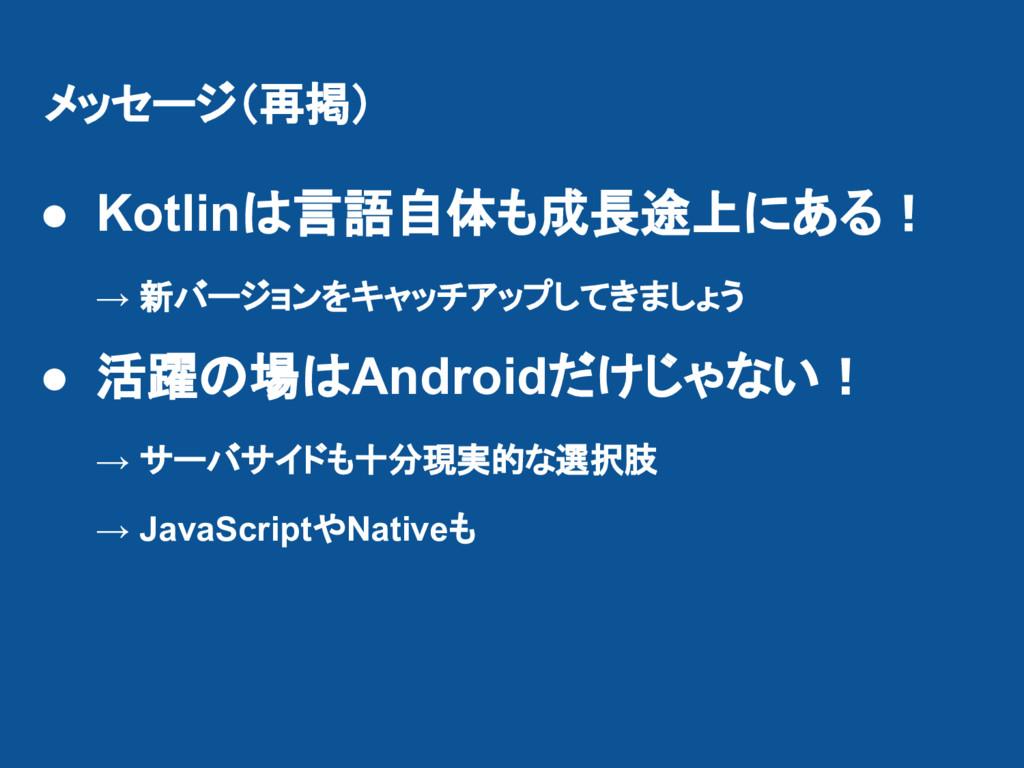 メッセージ(再掲) ● Kotlinは言語自体も成長途上にある! → 新バージョンをキャッチア...