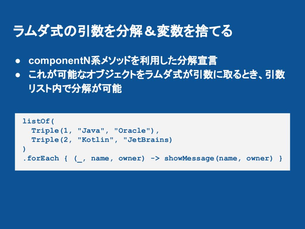 ラムダ式の引数を分解&変数を捨てる ● componentN系メソッドを利用した分解宣言 ● ...