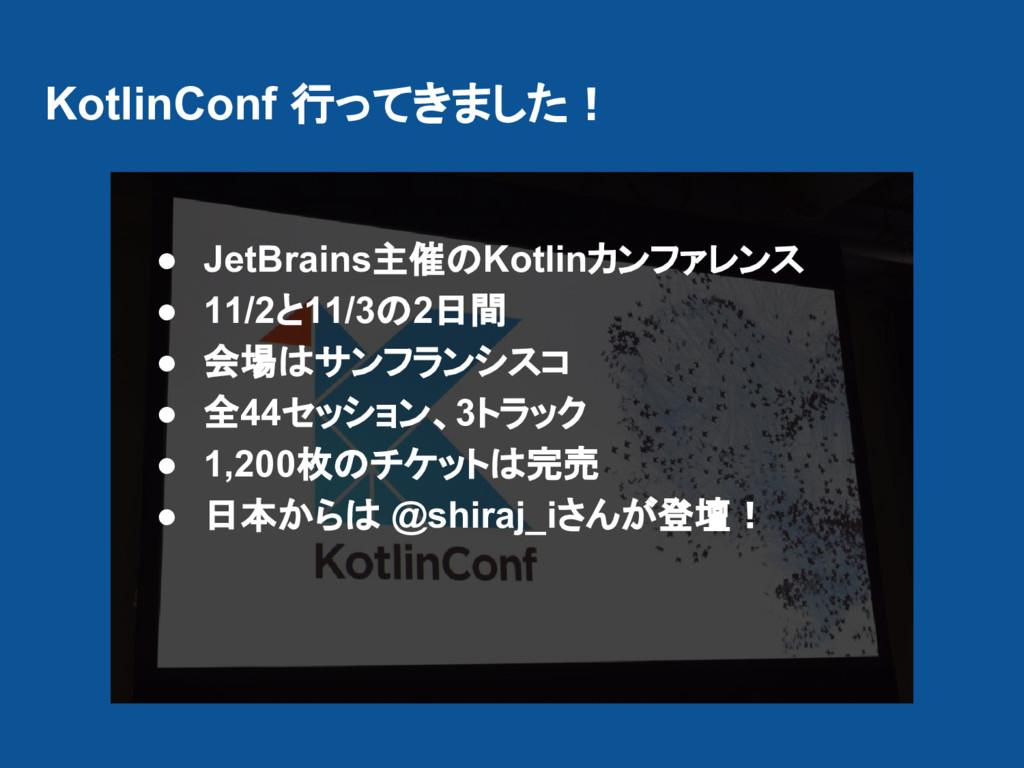 KotlinConf 行ってきました! ● JetBrains主催のKotlinカンファレンス...