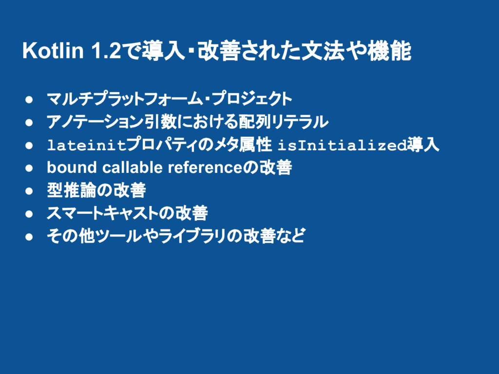 Kotlin 1.2で導入・改善された文法や機能 ● マルチプラットフォーム・プロジェクト ●...