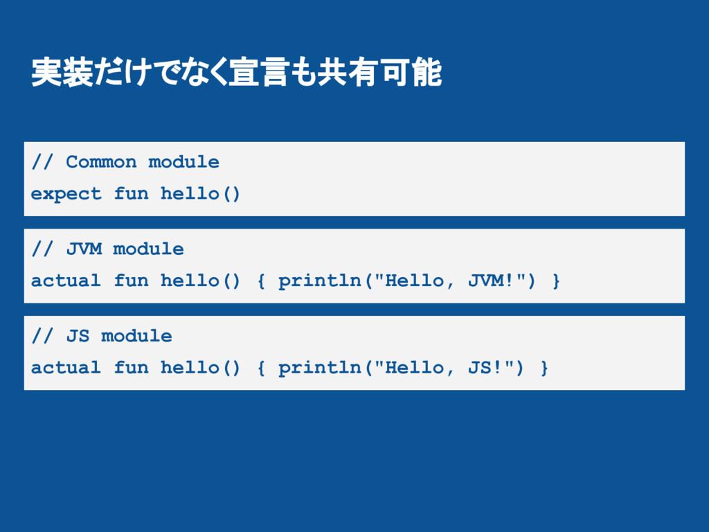 実装だけでなく宣言も共有可能 // Common module expect fun hell...