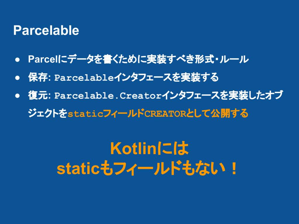 Parcelable ● Parcelにデータを書くために実装すべき形式・ルール ● 保存: ...