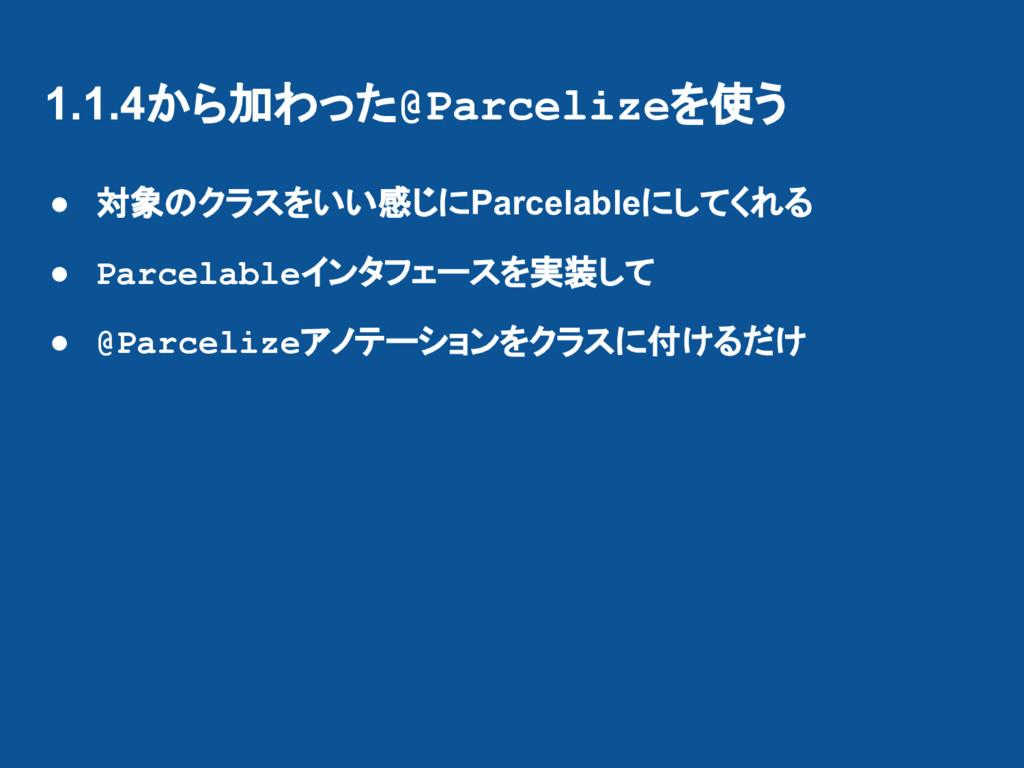 1.1.4から加わった@Parcelizeを使う ● 対象のクラスをいい感じにParcelab...