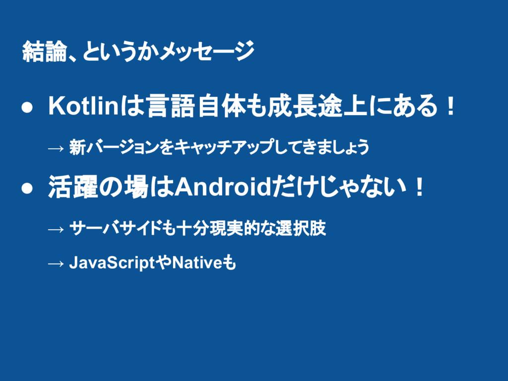 結論、というかメッセージ ● Kotlinは言語自体も成長途上にある! → 新バージョンをキャ...