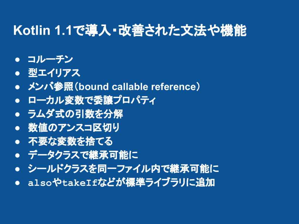 Kotlin 1.1で導入・改善された文法や機能 ● コルーチン ● 型エイリアス ● メンバ...