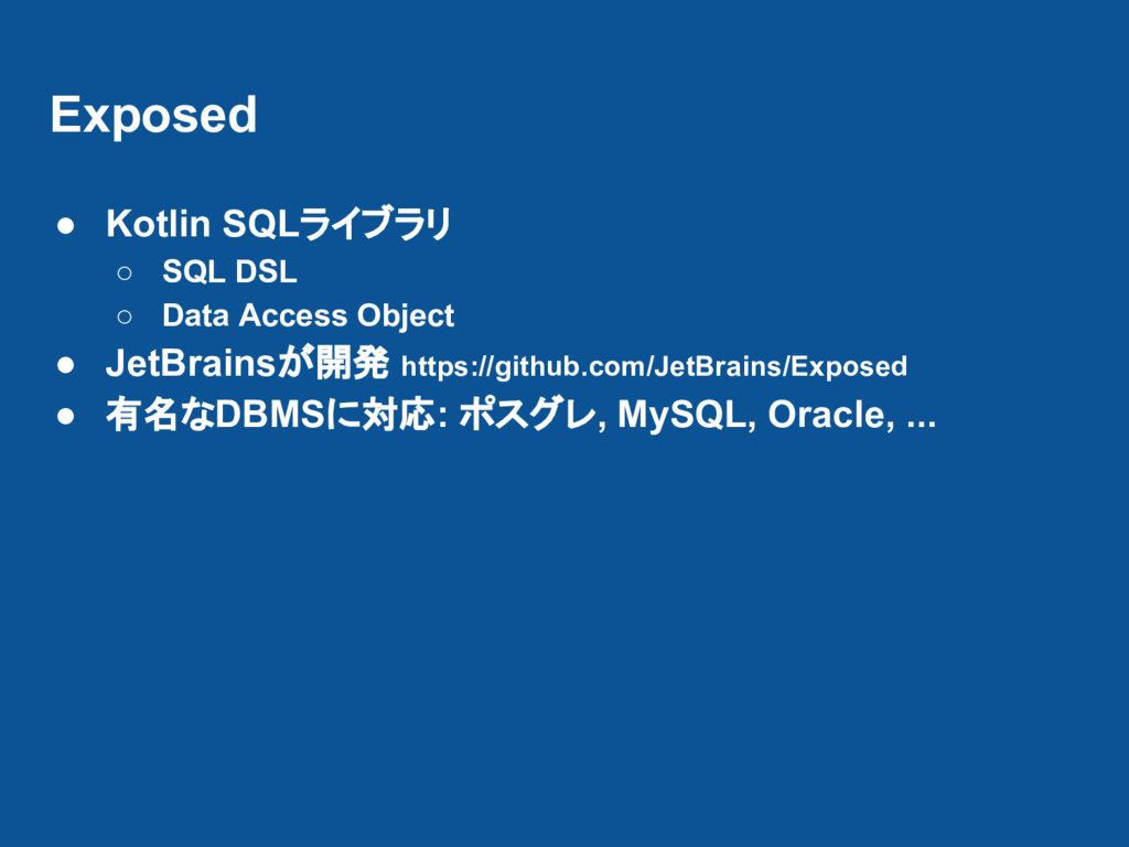 Exposed ● Kotlin SQLライブラリ ○ SQL DSL ○ Data Acce...