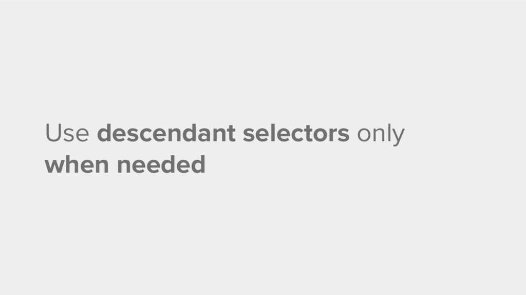 Use descendant selectors only when needed