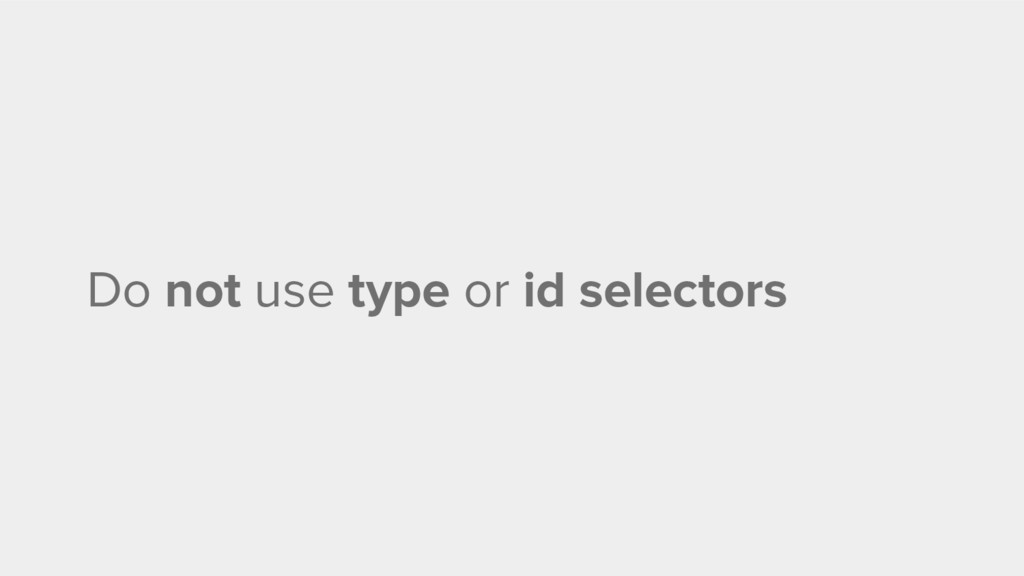 Do not use type or id selectors