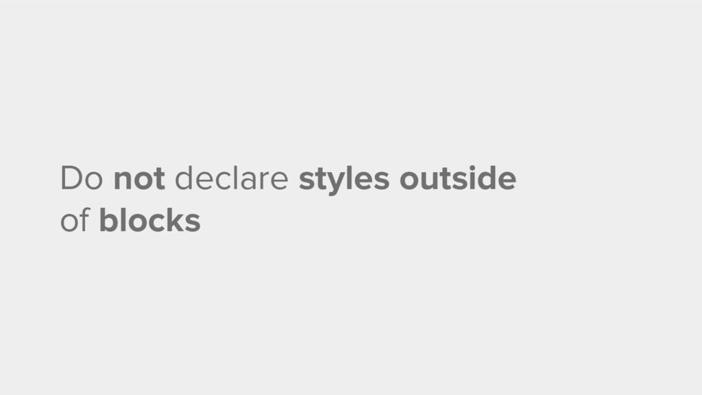 Do not declare styles outside of blocks