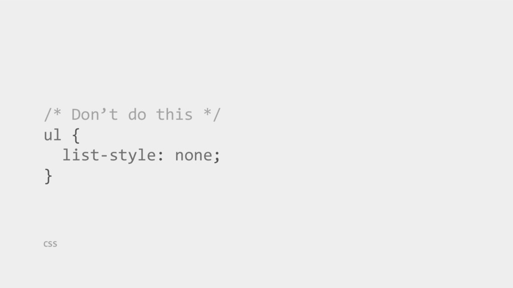 /* Don't do this */ ul { list-style: none; } CSS