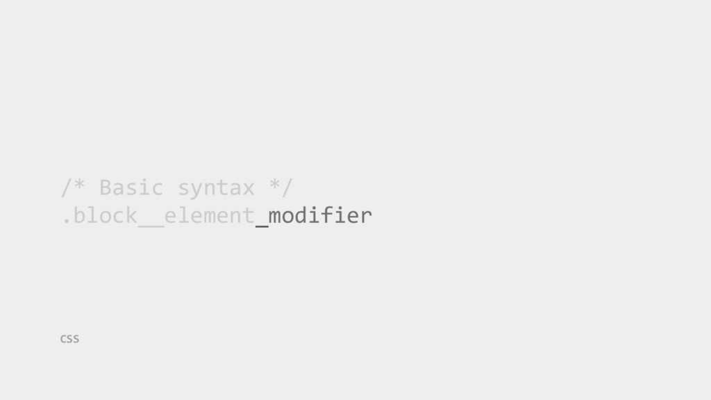 /* Basic syntax */ .block__element_modifier CSS