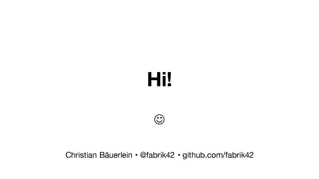 Hi! J Christian Bäuerlein • @fabrik42 • github...