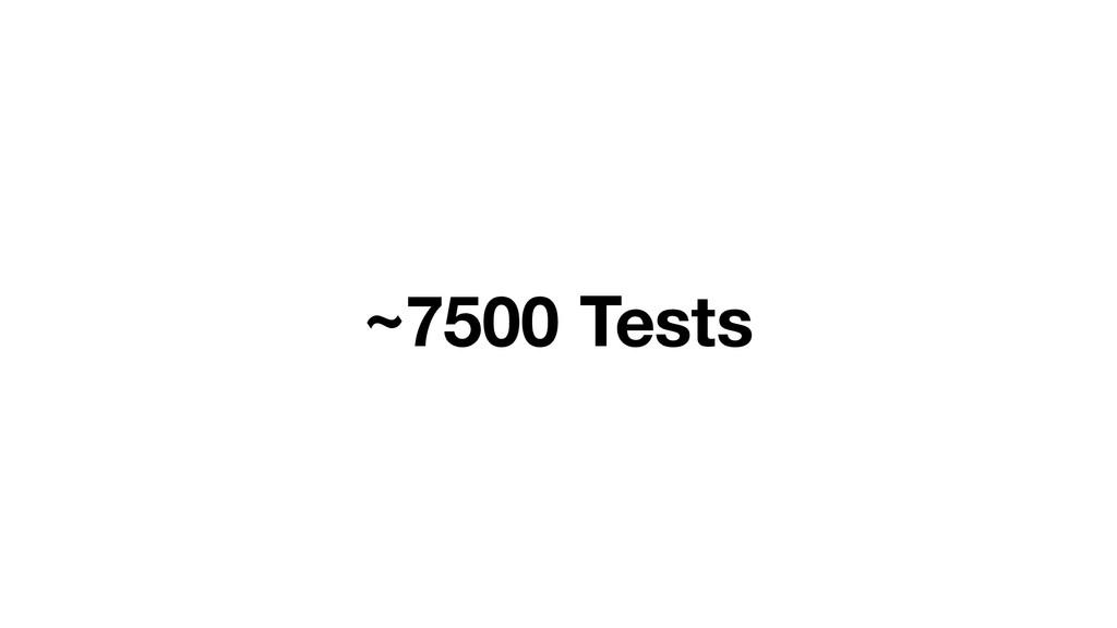 ~7500 Tests