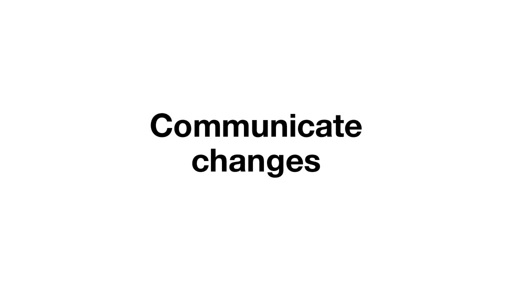 Communicate changes