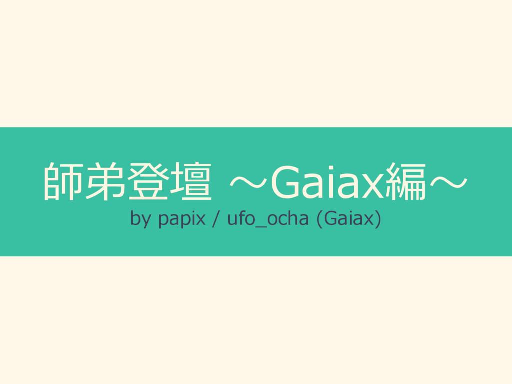 師弟登壇 〜Gaiax編〜 by papix / ufo_ocha (Gaiax)