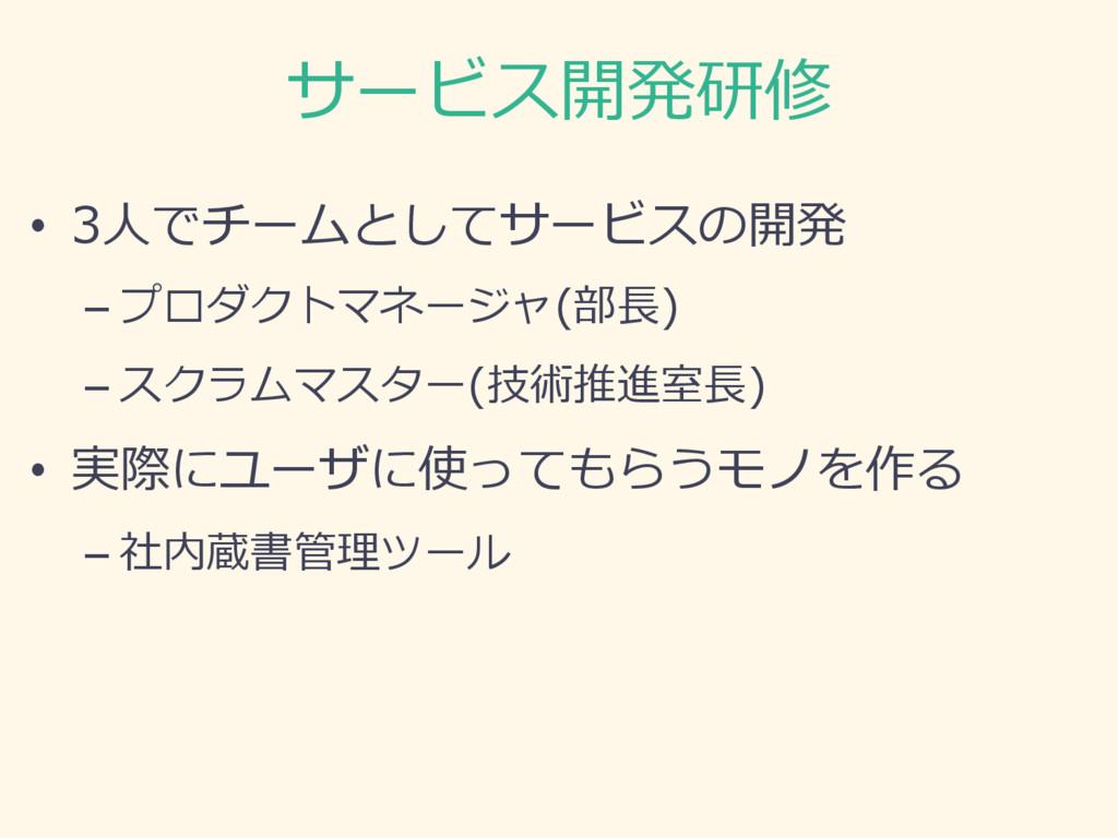 サービス開発研修 • 3⼈でチームとしてサービスの開発 –プロダクトマネージャ(部⻑) –...