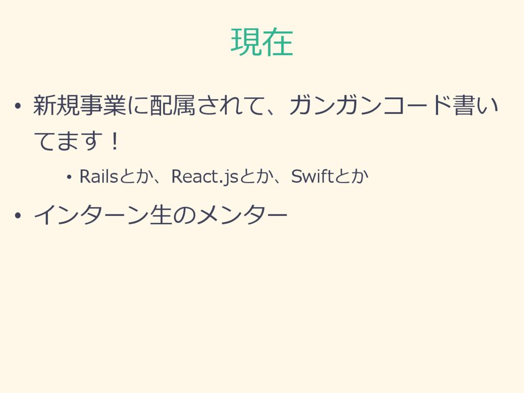 現在 • 新規事業に配属されて、ガンガンコード書い てます! • Railsとか、Reac...