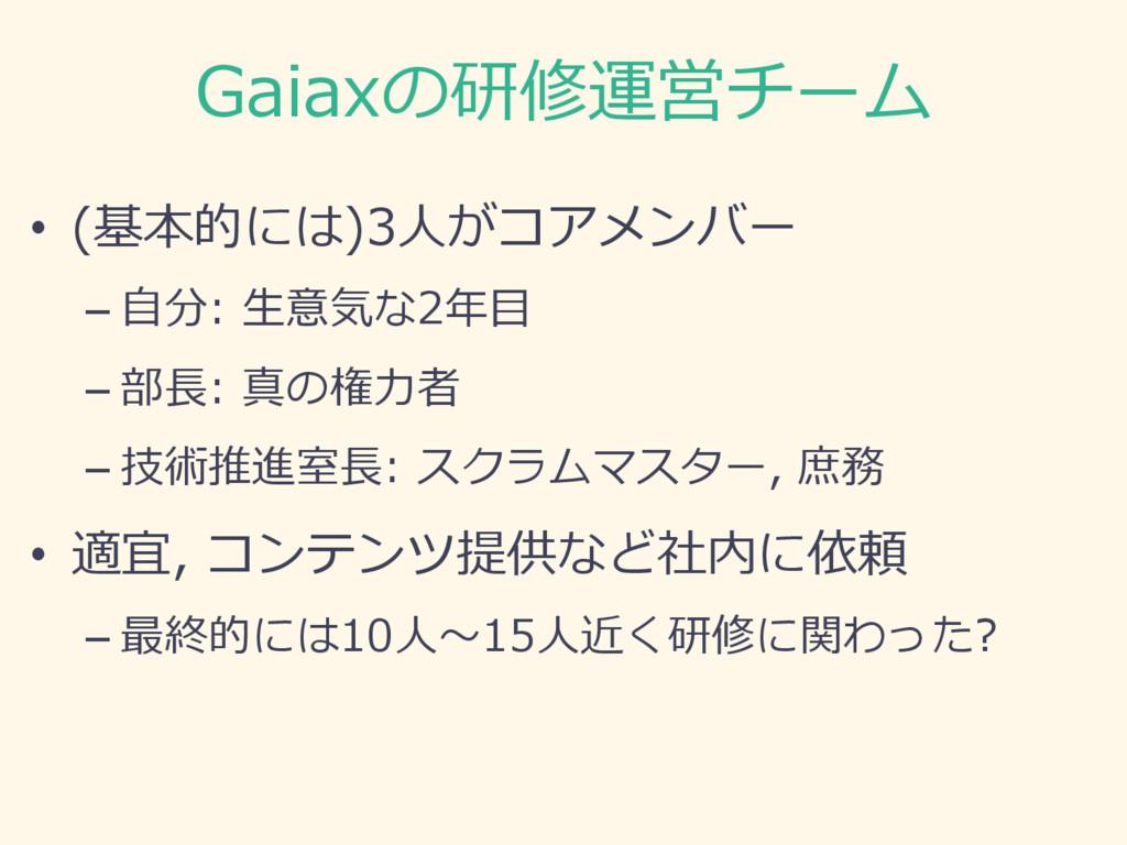 Gaiaxの研修運営チーム • (基本的には)3⼈がコアメンバー –⾃分: ⽣意気な2年⽬...