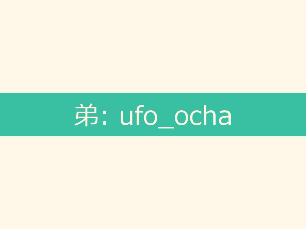 弟: ufo_ocha