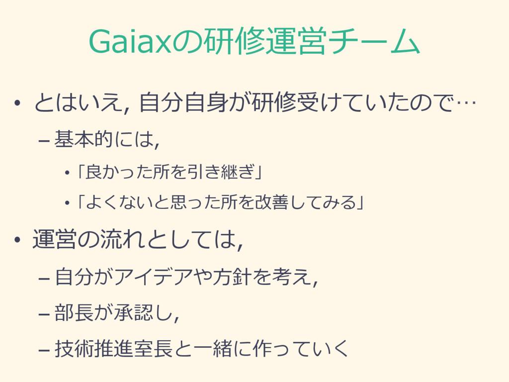 Gaiaxの研修運営チーム • とはいえ, ⾃分⾃⾝が研修受けていたので… –基本的には,...
