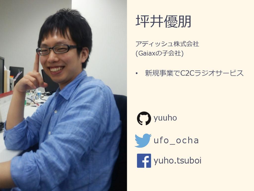 坪井優朋 アディッシュ株式会社 (Gaiaxの⼦会社) • 新規事業でC2Cラジオサービス ...