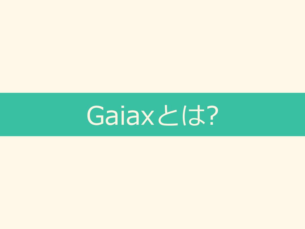 Gaiaxとは?
