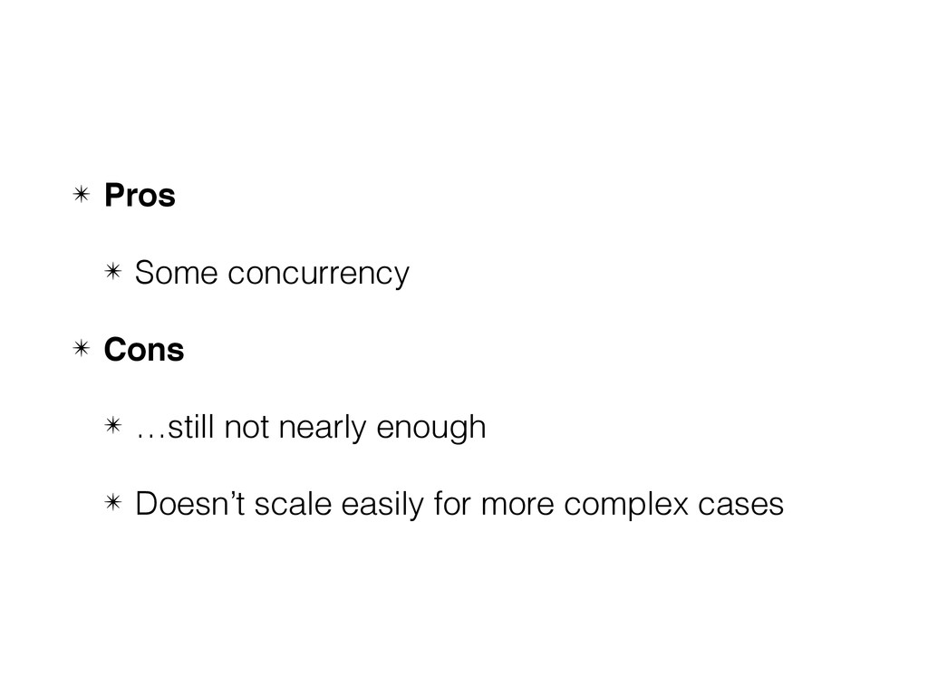 ✴ Pros ✴ Some concurrency ✴ Cons ✴ …still not n...