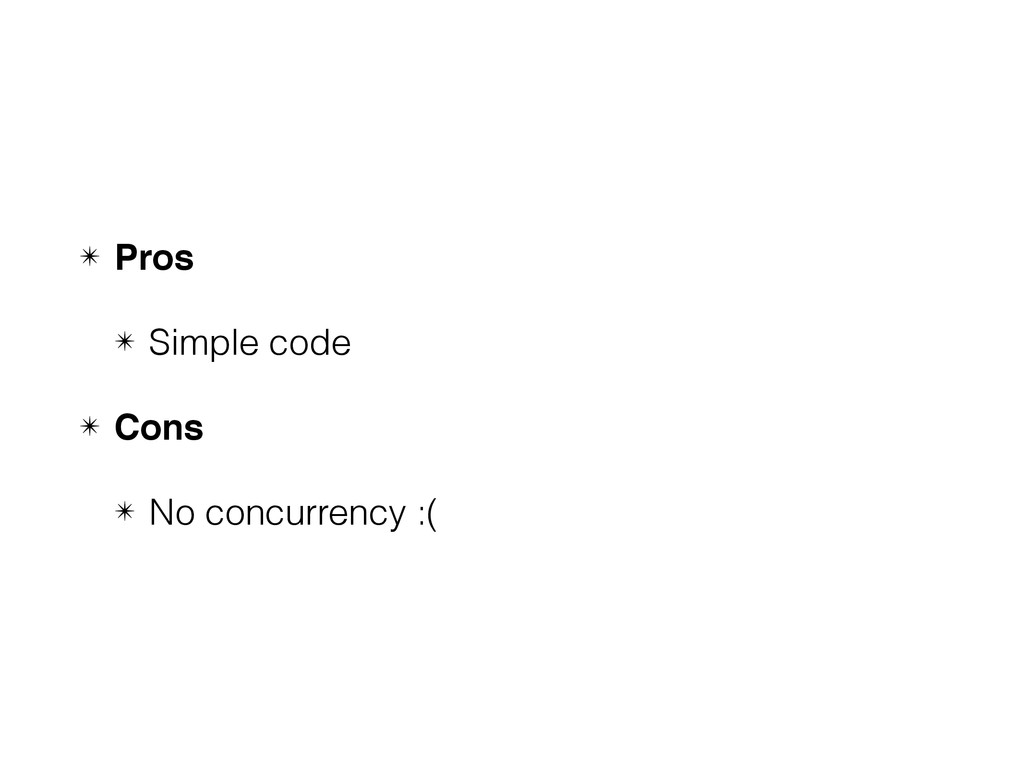 ✴ Pros ✴ Simple code ✴ Cons ✴ No concurrency :(