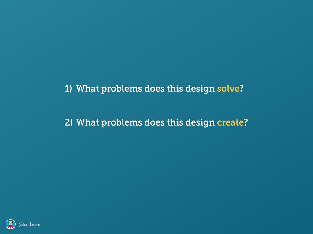 @axbom 1) What problems does this design solve?...