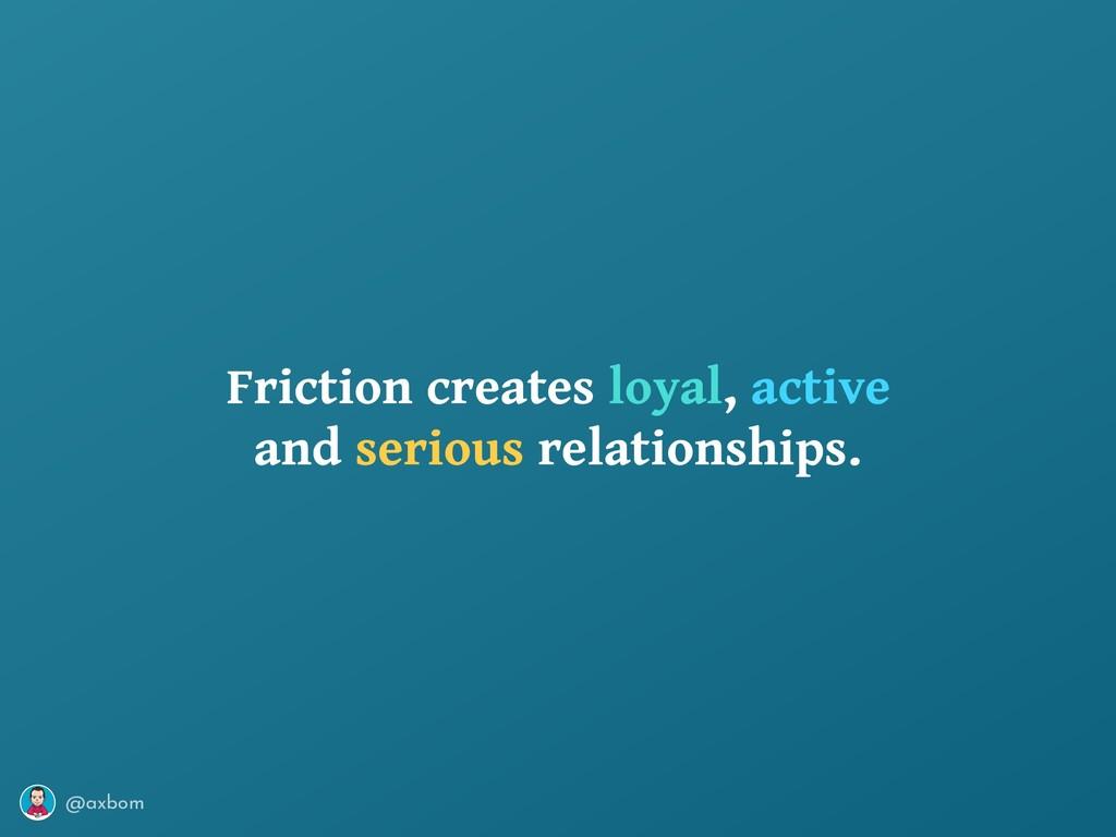 @axbom Friction creates loyal, active and serio...