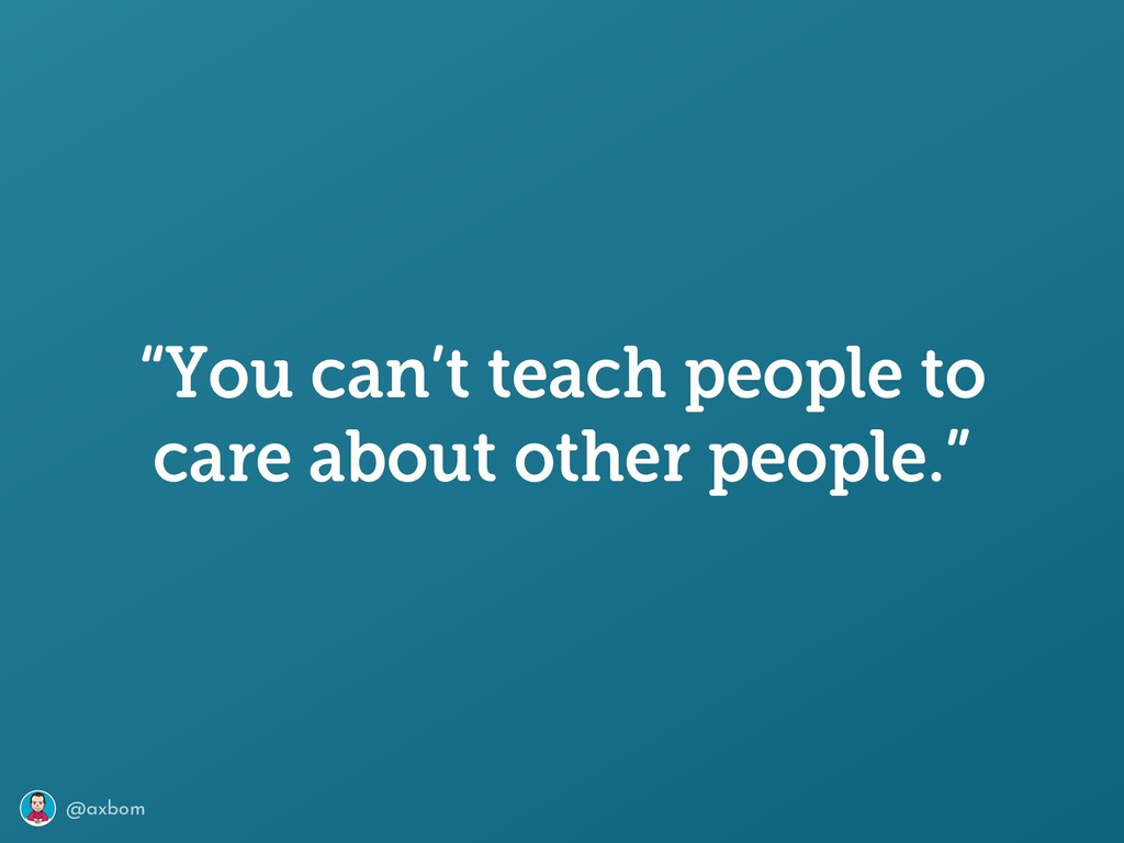 """@axbom """"You can't teach people to care about ot..."""